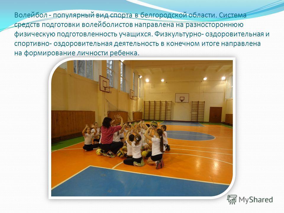 Волейбол - популярный вид спорта в белгородской области. Система средств подготовки волейболистов направлена на разностороннюю физическую подготовленность учащихся. Физкультурно- оздоровительная и спортивно- оздоровительная деятельность в конечном ит