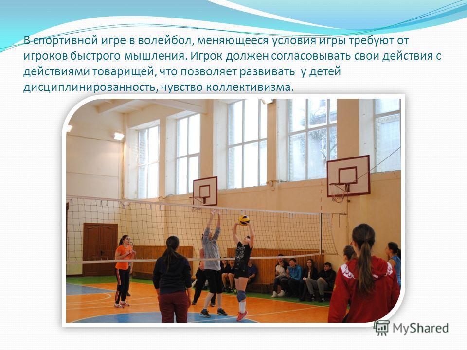 В спортивной игре в волейбол, меняющееся условия игры требуют от игроков быстрого мышления. Игрок должен согласовывать свои действия с действиями товарищей, что позволяет развивать у детей дисциплинированность, чувство коллективизма.