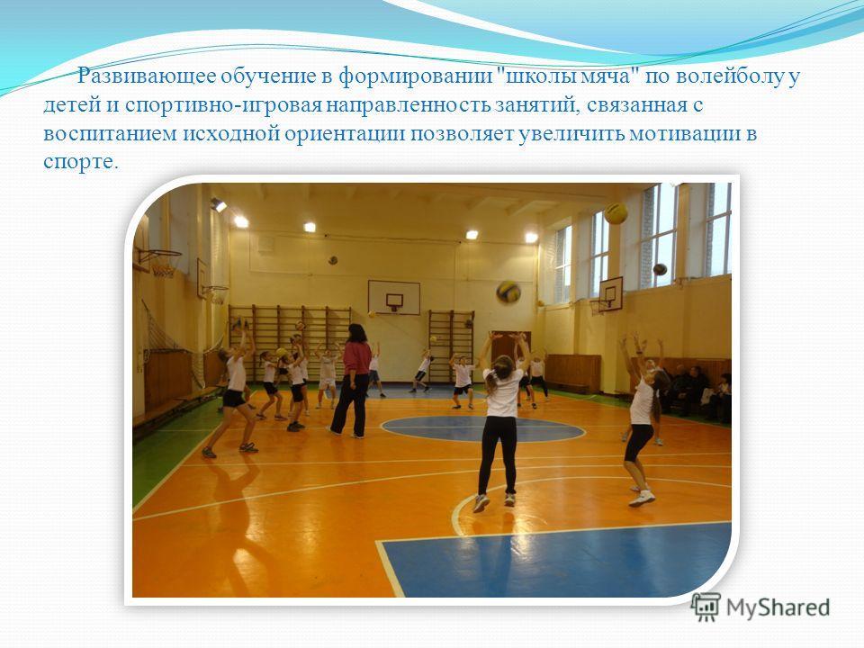 Развивающее обучение в формировании школы мяча по волейболу у детей и спортивно-игровая направленность занятий, связанная с воспитанием исходной ориентации позволяет увеличить мотивации в спорте.