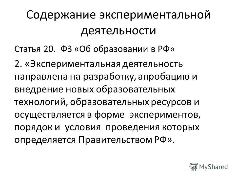Содержание экспериментальной деятельности Статья 20. ФЗ «Об образовании в РФ» 2. «Экспериментальная деятельность направлена на разработку, апробацию и внедрение новых образовательных технологий, образовательных ресурсов и осуществляется в форме экспе