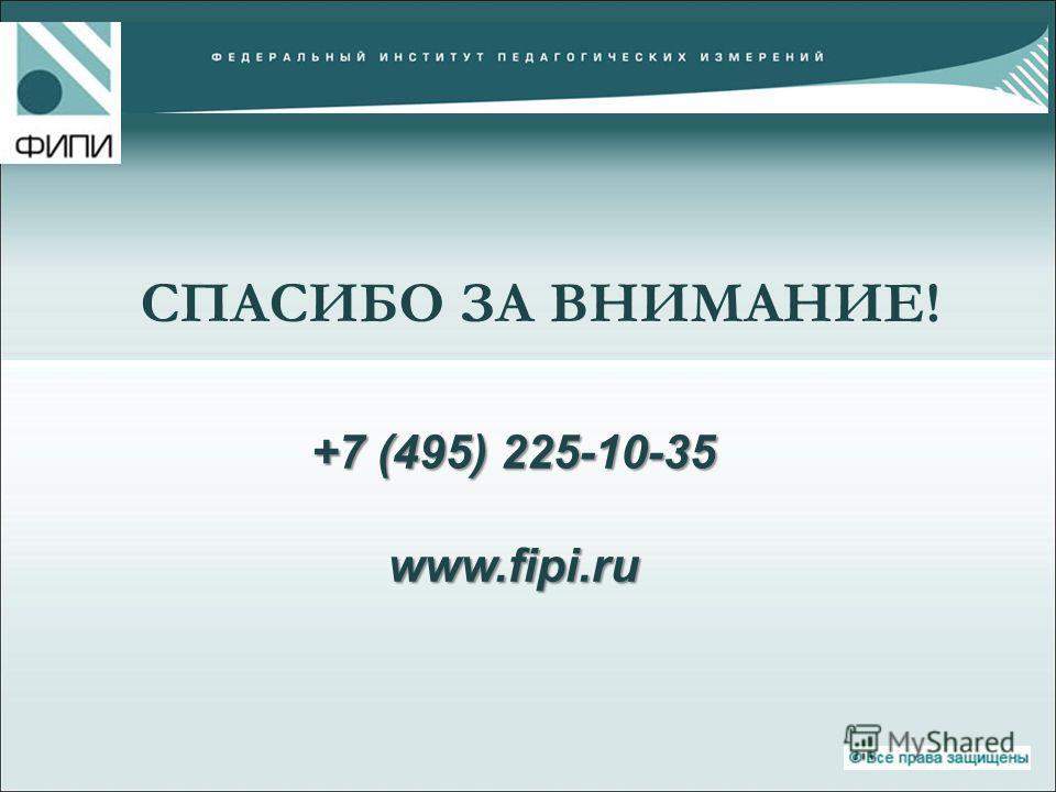 СПАСИБО ЗА ВНИМАНИЕ! +7 (495) 225-10-35 www.fipi.ru