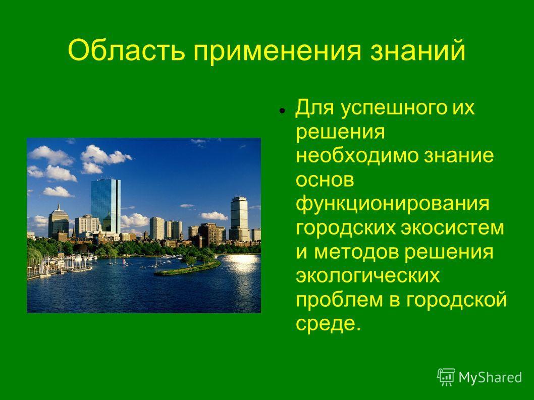 Область применения знаний Для успешного их решения необходимо знание основ функционирования городских экосистем и методов решения экологических проблем в городской среде.
