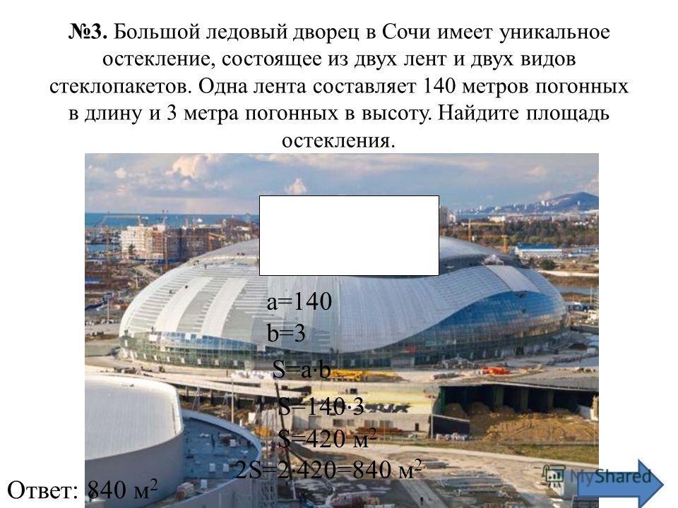 3. Большой ледовый дворец в Сочи имеет уникальное остекление, состоящее из двух лент и двух видов стеклопакетов. Одна лента составляет 140 метров погонных в длину и 3 метра погонных в высоту. Найдите площадь остекления. a=140 b=3 S=a · b S=140 · 3 S=