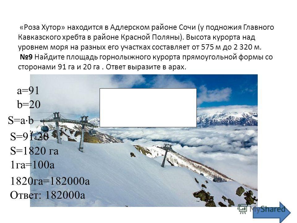 «Роза Хутор» находится в Адлерском районе Сочи (у подножия Главного Кавказского хребта в районе Красной Поляны). Высота курорта над уровнем моря на разных его участках составляет от 575 м до 2 320 м. 9 Найдите площадь горнолыжного курорта прямоугольн