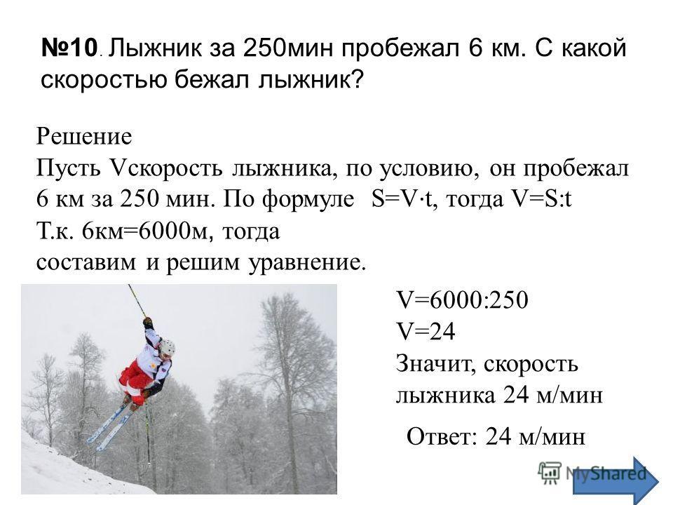 10. Лыжник за 250 мин пробежал 6 км. С какой скоростью бежал лыжник? Решение Пусть Vскорость лыжника, по условию, он пробежал 6 км за 250 мин. По формуле S=V · t, тогда V=S:t Т.к. 6 км=6000 м, тогда составим и решим уравнение. V=6000:250 V=24 Значит,