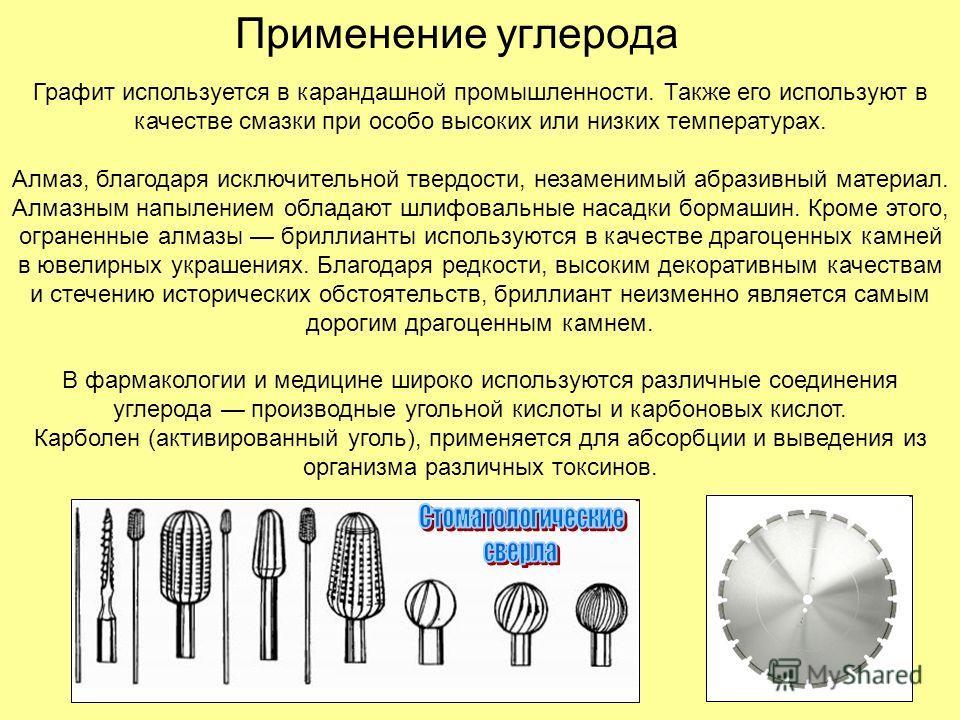Применение углерода Графит используется в карандашной промышленности. Также его используют в качестве смазки при особо высоких или низких температурах. Алмаз, благодаря исключительной твердости, незаменимый абразивный материал. Алмазным напылением об
