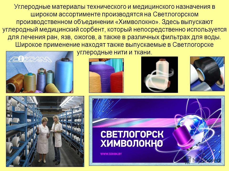 Углеродные материалы технического и медицинского назначения в широком ассортименте производятся на Светлогорском производственном объединении «Химволокно». Здесь выпускают углеродный медицинский сорбент, который непосредственно используется для лечен