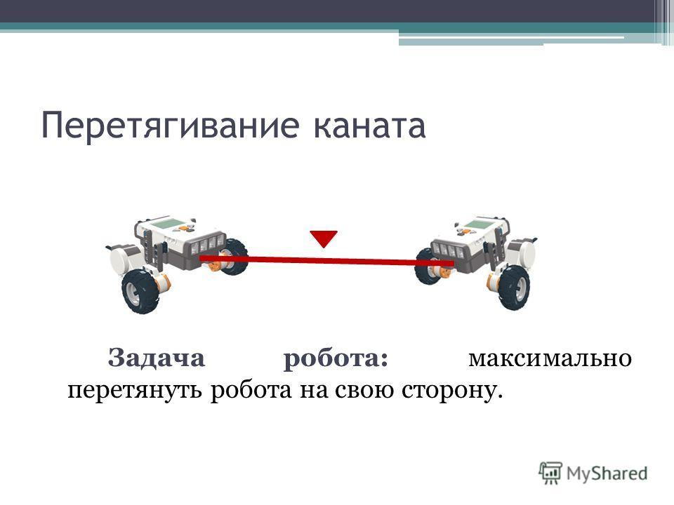 Перетягивание каната Задача робота: максимально перетянуть робота на свою сторону.