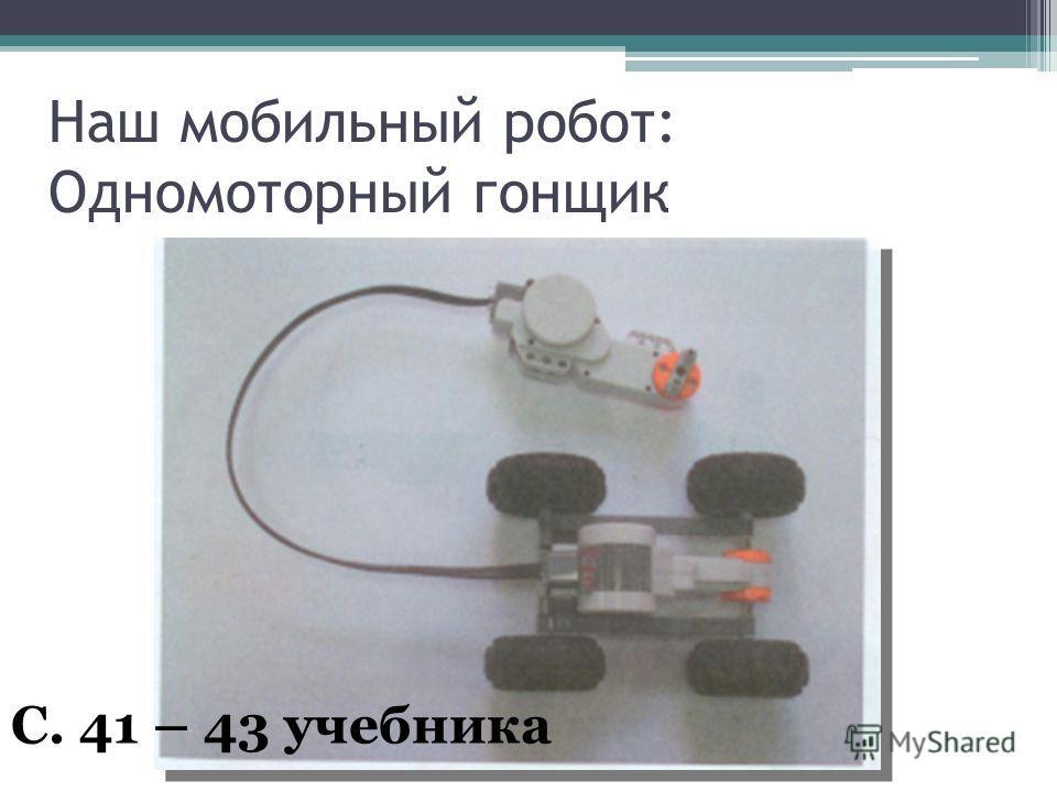 Наш мобильный робот: Одномоторный гонщик С. 41 – 43 учебника