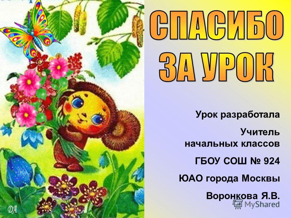 Урок разработала Учитель начальных классов ГБОУ СОШ 924 ЮАО города Москвы Воронкова Я.В.