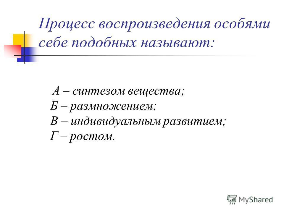Процесс воспроизведения особями себе подобных называют: А – синтезом вещества; Б – размножением; В – индивидуальным развитием; Г – ростом.