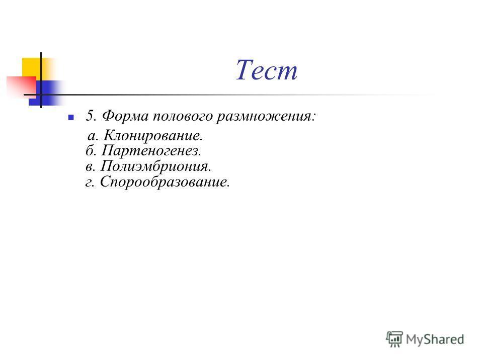 Тест 5. Форма полового размножения: а. Клонирование. б. Партеногенез. в. Полиэмбриония. г. Спорообразование.