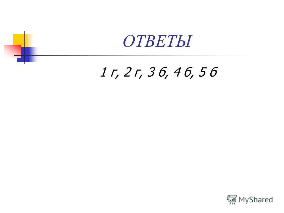 ОТВЕТЫ 1 г, 2 г, 3 б, 4 б, 5 б