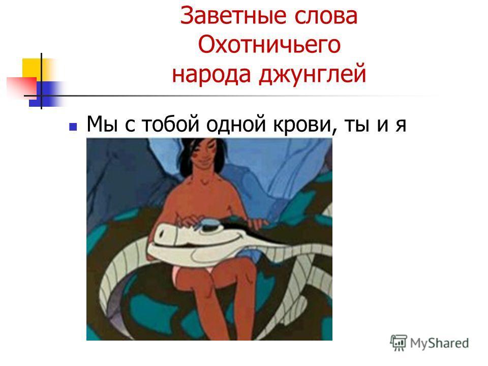 Заветные слова Охотничьего народа джунглей Мы с тобой одной крови, ты и я