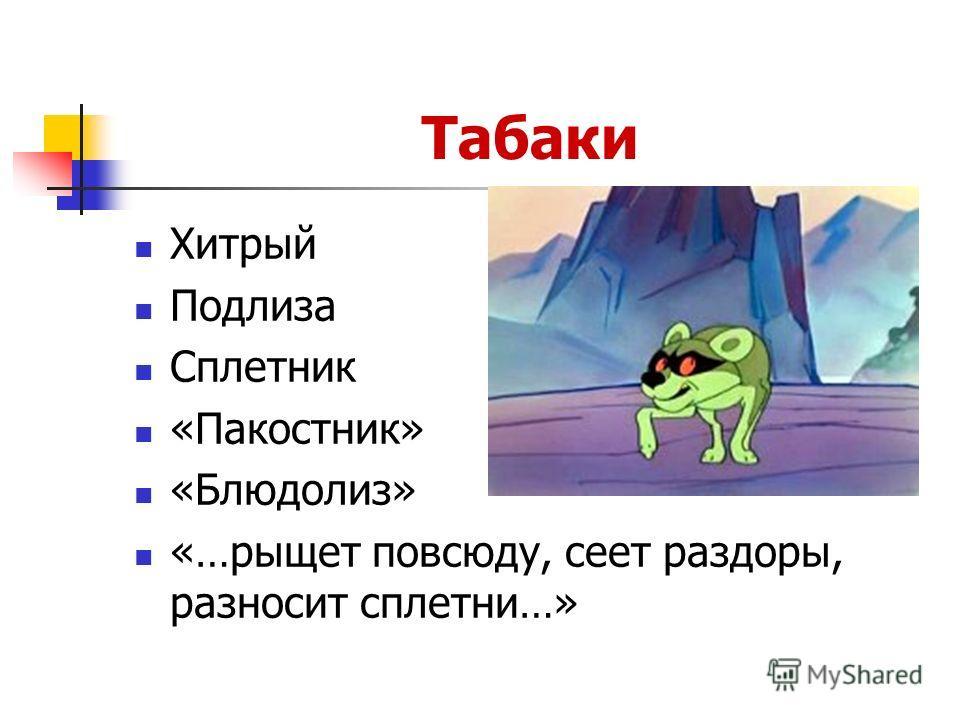 Табаки Хитрый Подлиза Сплетник «Пакостник» «Блюдолиз» «…рыщет повсюду, сеет раздоры, разносит сплетни…»