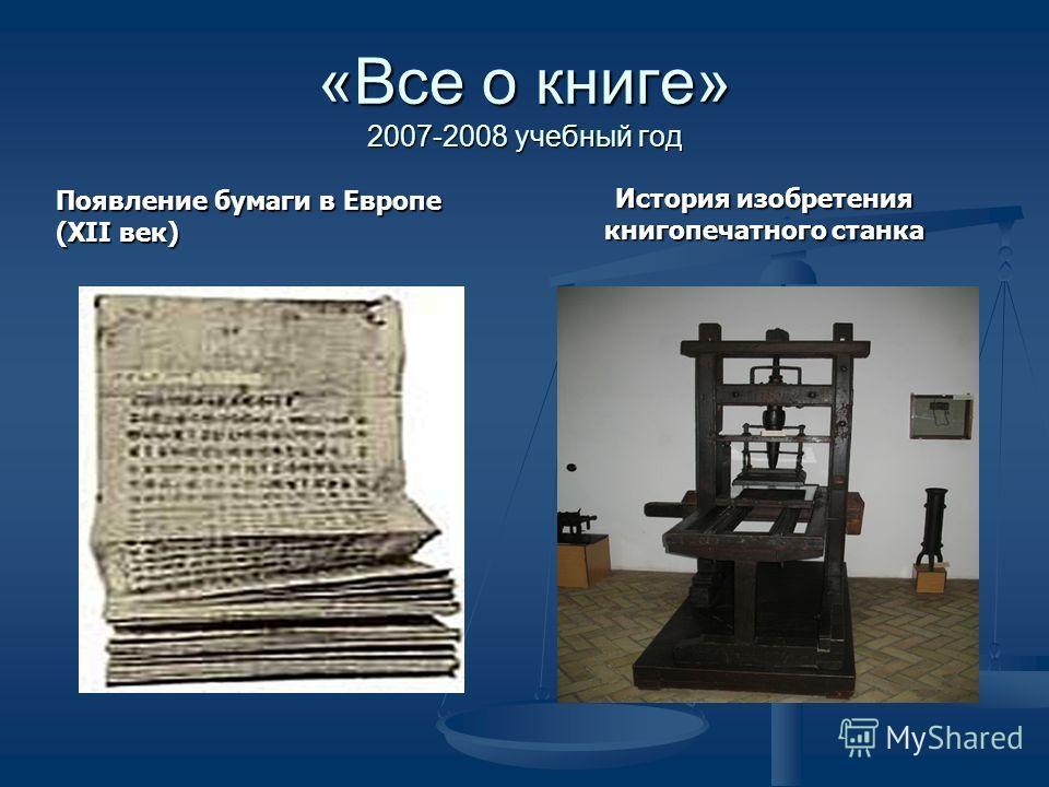 «Все о книге» 2007-2008 учебный год Появление бумаги в Европе (ХII век) История изобретения книгопечатного станка