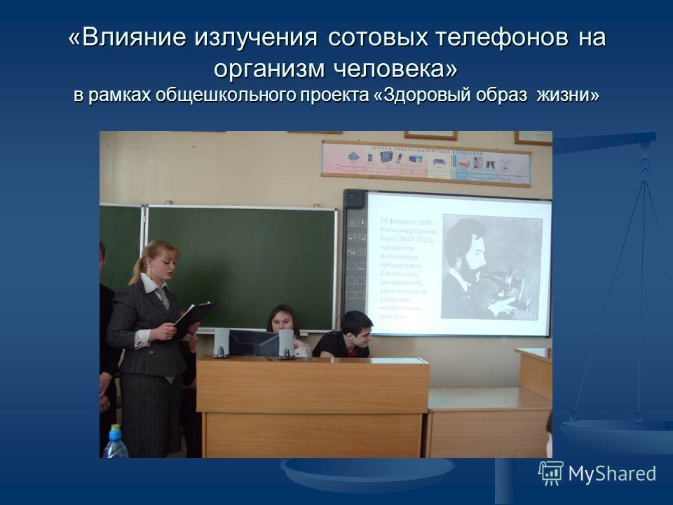 «Влияние излучения сотовых телефонов на организм человека» в рамках общешкольного проекта «Здоровый образ жизни»