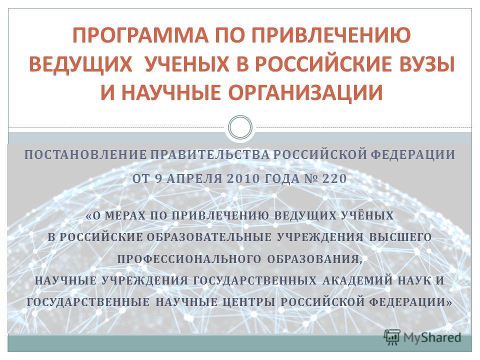 ПОСТАНОВЛЕНИЕ ПРАВИТЕЛЬСТВА РОССИЙСКОЙ ФЕДЕРАЦИИ ОТ 9 АПРЕЛЯ 2010 ГОДА 220 «О МЕРАХ ПО ПРИВЛЕЧЕНИЮ ВЕДУЩИХ УЧЁНЫХ В РОССИЙСКИЕ ОБРАЗОВАТЕЛЬНЫЕ УЧРЕЖДЕНИЯ ВЫСШЕГО ПРОФЕССИОНАЛЬНОГО ОБРАЗОВАНИЯ, НАУЧНЫЕ УЧРЕЖДЕНИЯ ГОСУДАРСТВЕННЫХ АКАДЕМИЙ НАУК И ГОСУДА