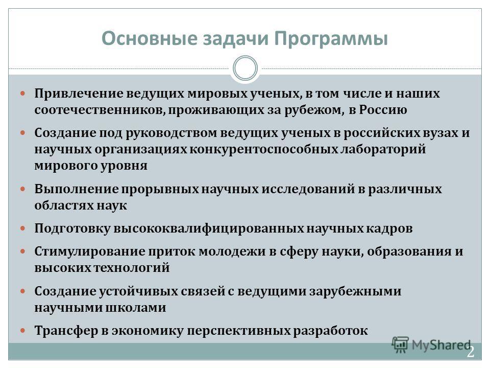 Основные задачи Программы Привлечение ведущих мировых ученых, в том числе и наших соотечественников, проживающих за рубежом, в Россию Создание под руководством ведущих ученых в российских вузах и научных организациях конкурентоспособных лабораторий м
