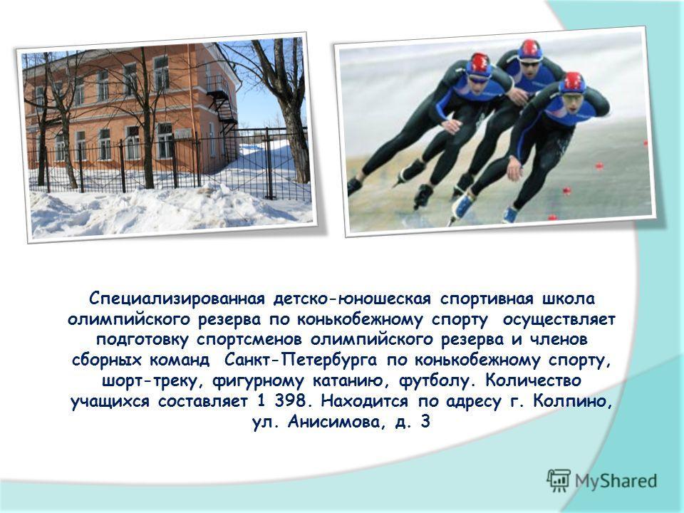 Специализированная детско-юношеская спортивная школа олимпийского резерва по конькобежному спорту осуществляет подготовку спортсменов олимпийского резерва и членов сборных команд Санкт-Петербурга по конькобежному спорту, шорт-треку, фигурному катанию