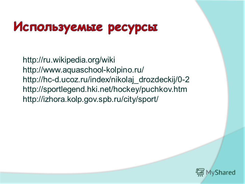 http://ru.wikipedia.org/wiki http://www.aquaschool-kolpino.ru/ http://hc-d.ucoz.ru/index/nikolaj_drozdeckij/0-2 http://sportlegend.hki.net/hockey/puchkov.htm http://izhora.kolp.gov.spb.ru/city/sport/