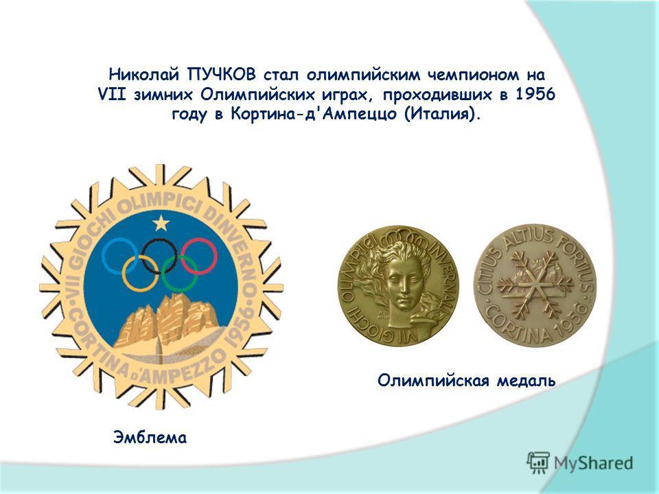 Николай ПУЧКОВ стал олимпийским чемпионом на VII зимних Олимпийских играх, проходивших в 1956 году в Кортина-д'Ампеццо (Италия). Эмблема Олимпийская медаль