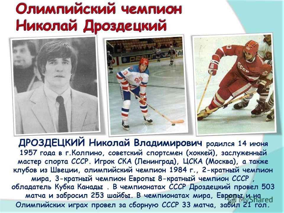ДРОЗДЕЦКИЙ Николай Владимирович родился 14 июня 1957 года в г.Колпино, советский спортсмен (хоккей), заслуженный мастер спорта СССР. Игрок СКА (Ленинград), ЦСКА (Москва), а также клубов из Швеции, олимпийский чемпион 1984 г., 2-кратный чемпион мира,