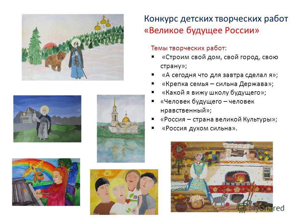 Темы творческих работ: «Строим свой дом, свой город, свою страну»; «А сегодня что для завтра сделал я»; «Крепка семья – сильна Держава»; «Какой я вижу школу будущего»; «Человек будущего – человек нравственный»; «Россия – страна великой Культуры»; «Ро