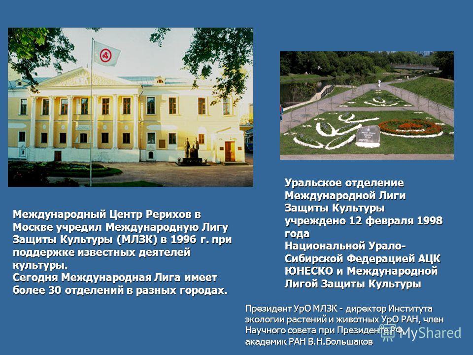 Уральское отделение Международной Лиги Защиты Культуры учреждено 12 февраля 1998 года Национальной Урало- Сибирской Федерацией АЦК ЮНЕСКО и Международной Лигой Защиты Культуры Международный Центр Рерихов в Москве учредил Международную Лигу Защиты Кул