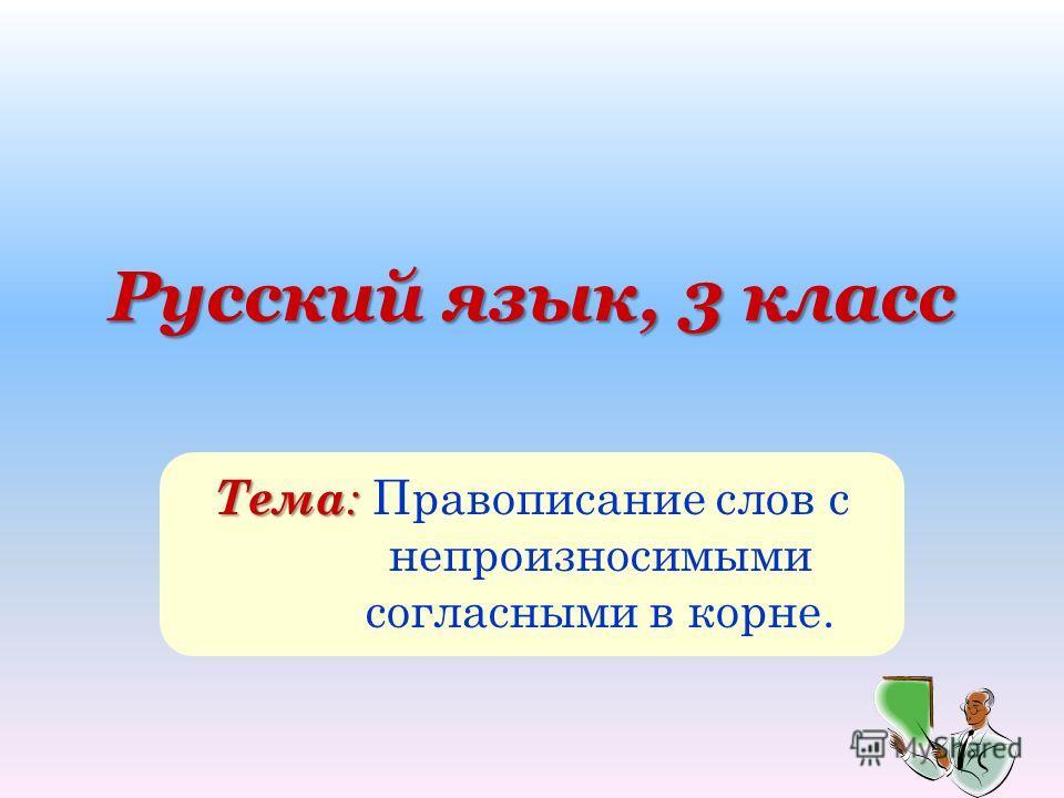 Русский язык, 3 класс Тема : Тема : Правописание слов с непроизносимыми согласными в корне.