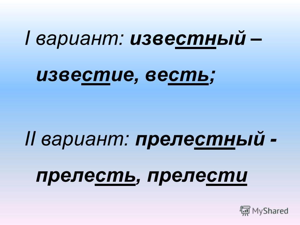 I вариант: известный – известие, весть; II вариант: прелестный - прелесть, прелести