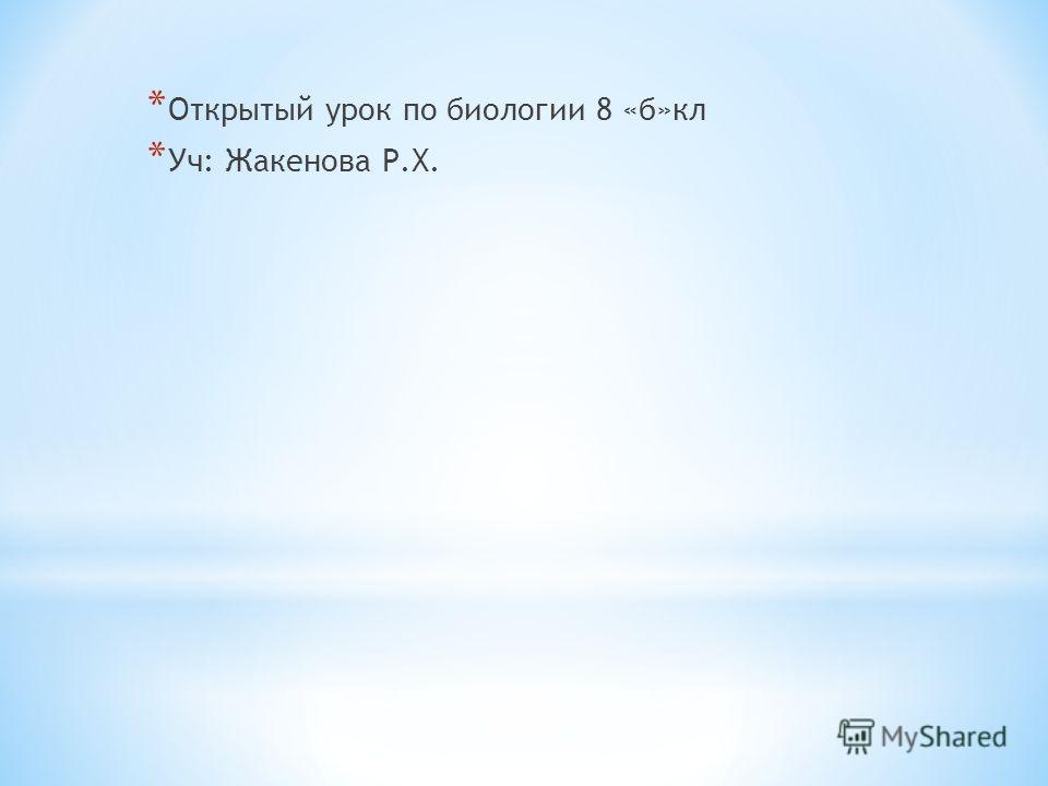 * Открытый урок по биологии 8 «б»кл * Уч: Жакенова Р.Х.