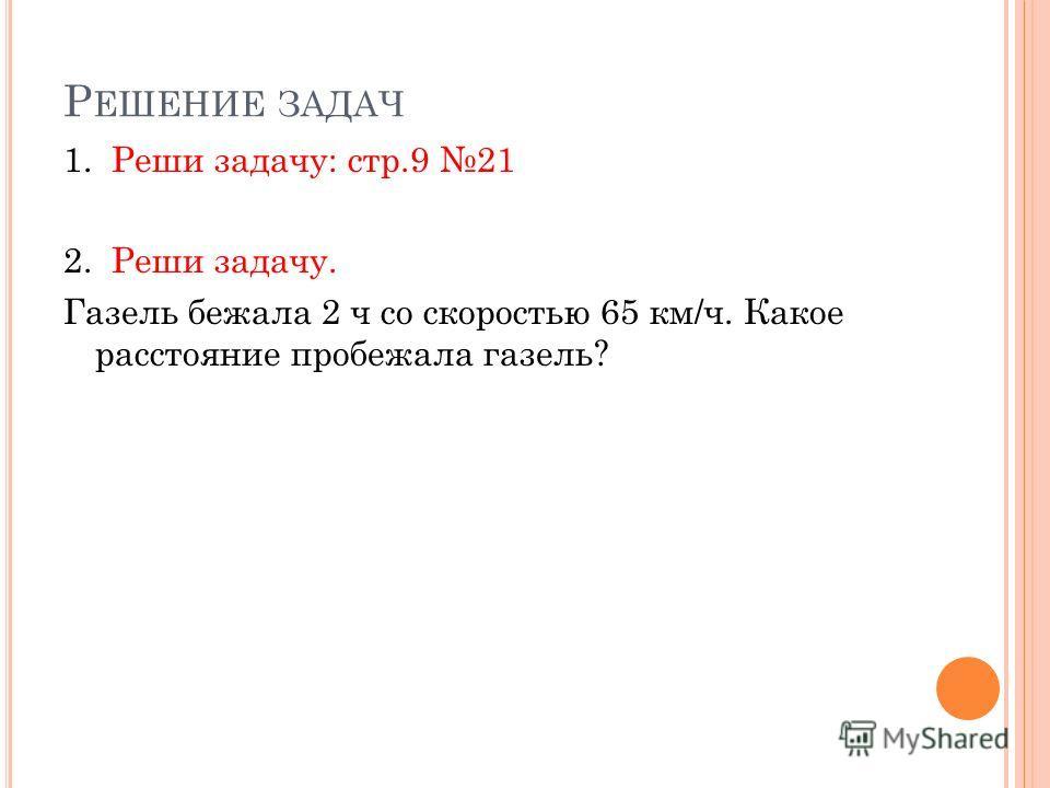 Р ЕШЕНИЕ ЗАДАЧ 1. Реши задачу: стр.9 21 2. Реши задачу. Газель бежала 2 ч со скоростью 65 км/ч. Какое расстояние пробежала газель?