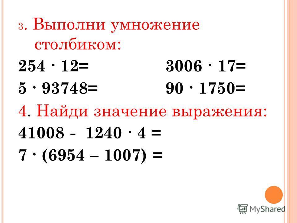 3. Выполни умножение столбиком: 254 12= 3006 17= 5 93748= 90 1750= 4. Найди значение выражения: 41008 - 1240 4 = 7 (6954 – 1007) =