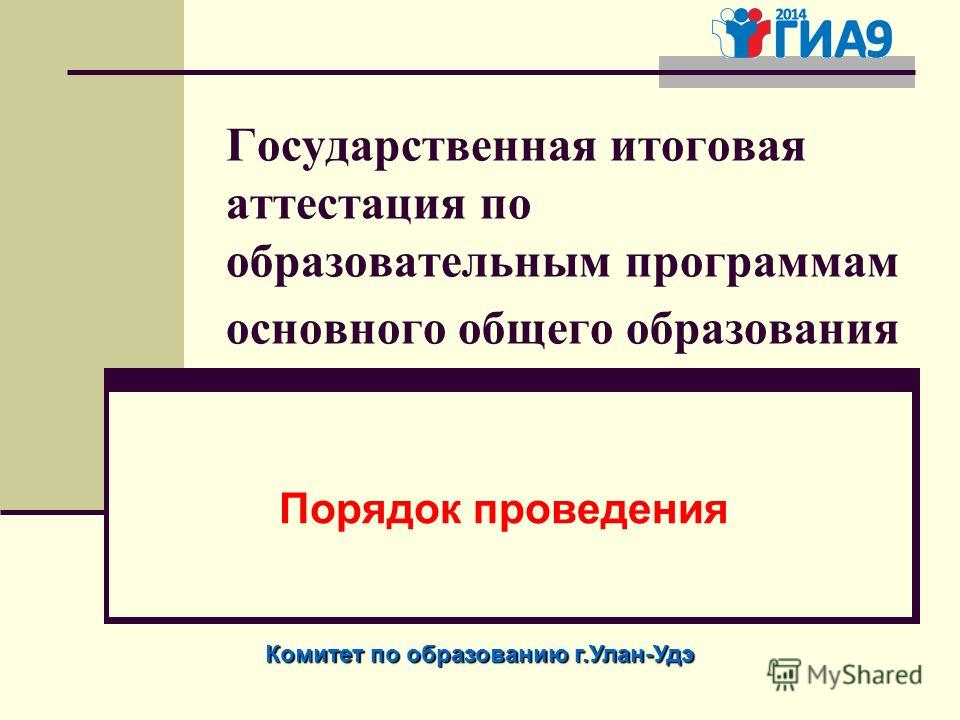 Государственная итоговая аттестация по образовательным программам основного общего образования Порядок проведения Комитет по образованию г.Улан-Удэ
