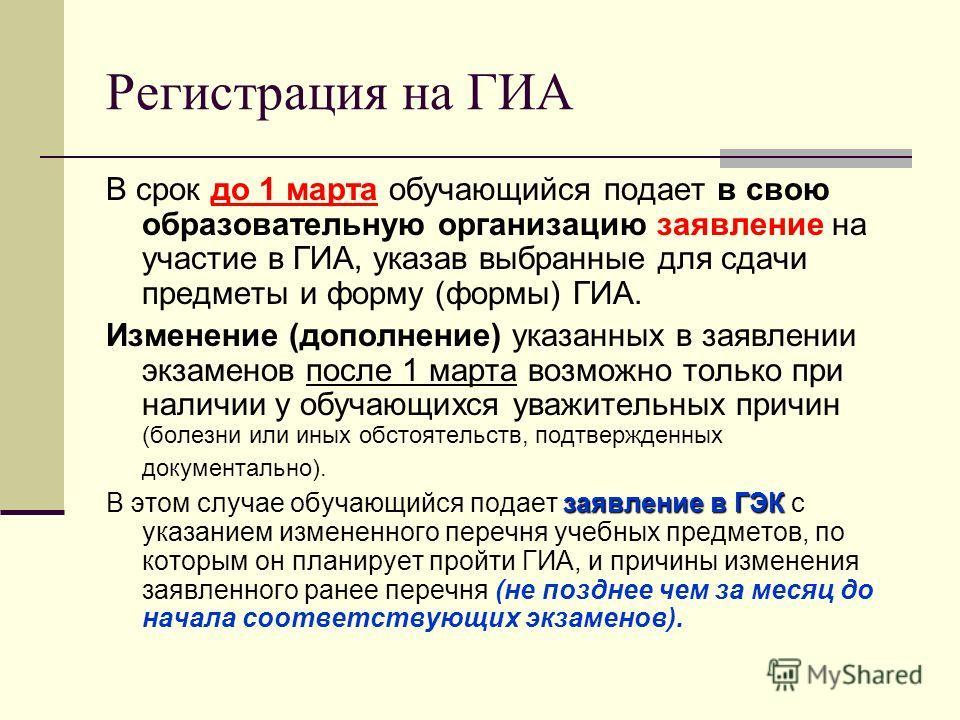 Регистрация на ГИА В срок до 1 марта обучающийся подает в свою образовательную организацию заявление на участие в ГИА, указав выбранные для сдачи предметы и форму (формы) ГИА. Изменение (дополнение) указанных в заявлении экзаменов после 1 марта возмо