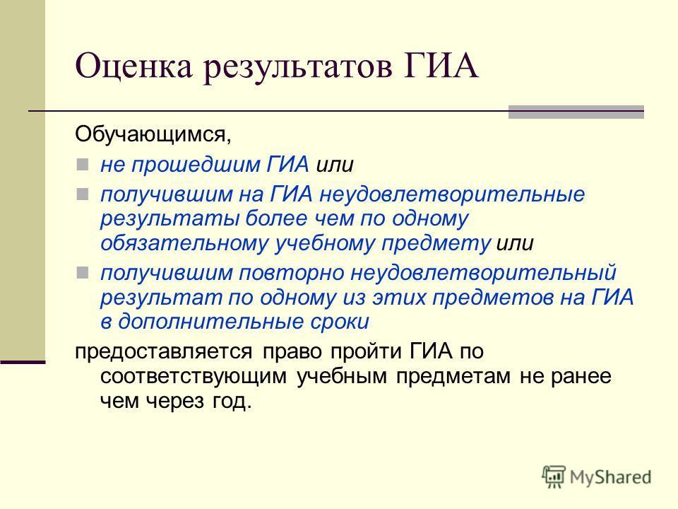 Оценка результатов ГИА Обучающимся, не прошедшим ГИА или получившим на ГИА неудовлетворительные результаты более чем по одному обязательному учебному предмету или получившим повторно неудовлетворительный результат по одному из этих предметов на ГИА в