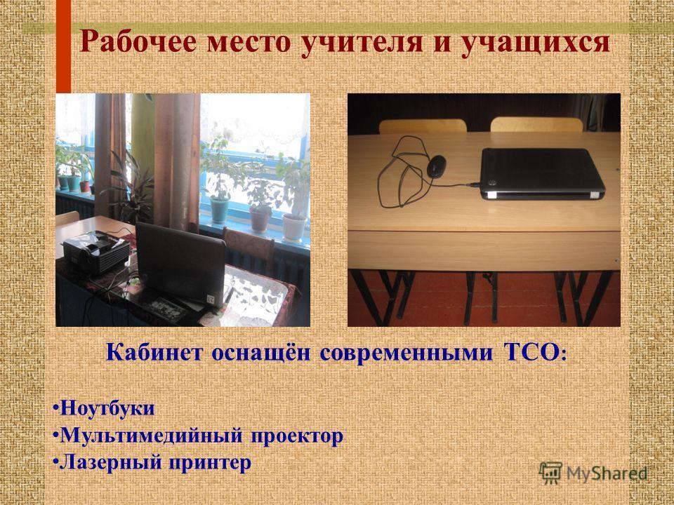 Рабочее место учителя и учащихся Кабинет оснащён современными ТСО : Ноутбуки Мультимедийный проектор Лазерный принтер