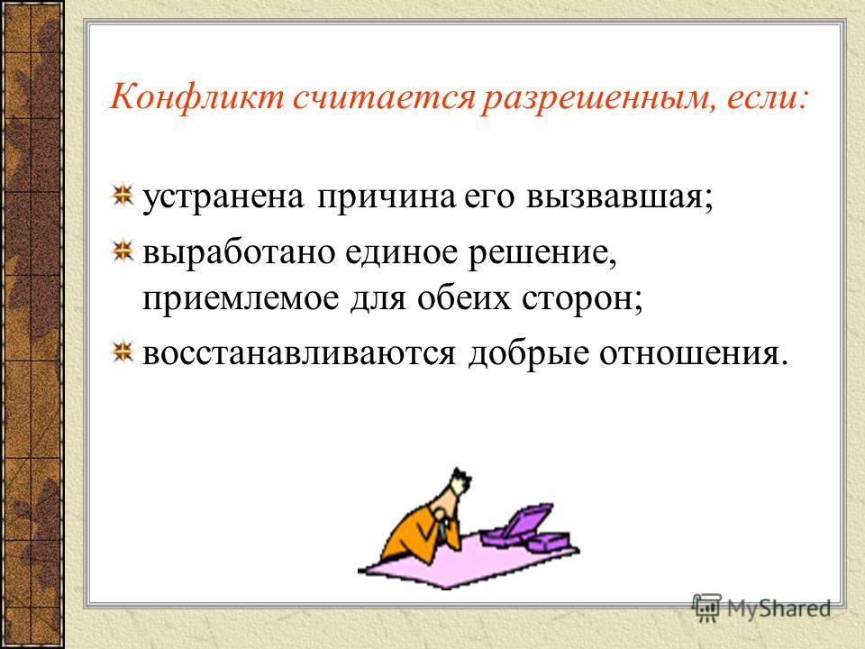 Конфликт считается разрешенным, если: устранена причина его вызвавшая; выработано единое решение, приемлемое для обеих сторон; восстанавливаются добрые отношения.