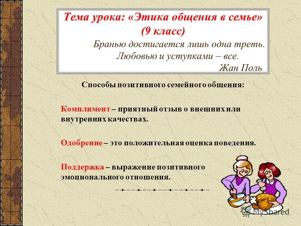 Тема урока: «Этика общения в семье» (9 класс) Бранью достигается лишь одна треть. Любовью и уступками – все. Жан Поль Способы позитивного семейного общения: Комплимент – приятный отзыв о внешних или внутренних качествах. Одобрение – это положительная