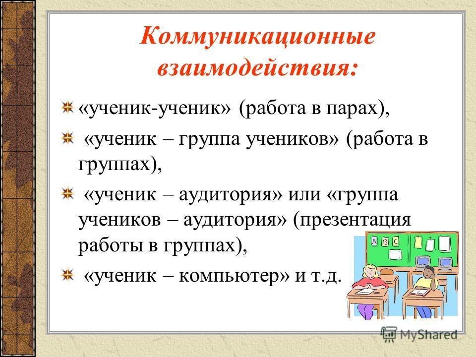 Коммуникационные взаимодействия: «ученик-ученик» (работа в парах), «ученик – группа учеников» (работа в группах), «ученик – аудитория» или «группа учеников – аудитория» (презентация работы в группах), «ученик – компьютер» и т.д.