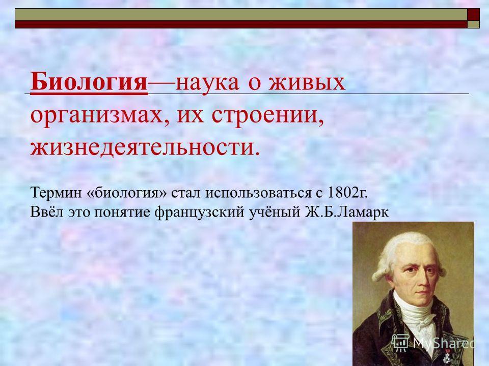 Биологиянаука о живых организмах, их строении, жизнедеятельности. Термин «биология» стал использоваться с 1802 г. Ввёл это понятие французский учёный Ж.Б.Ламарк