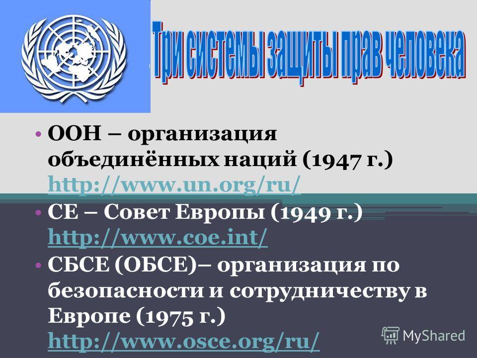 ООН – организация объединённых наций (1947 г.) http://www.un.org/ru/ http://www.un.org/ru/ СЕ – Совет Европы (1949 г.) http://www.coe.int/ http://www.coe.int/ СБСЕ (ОБСЕ)– организация по безопасности и сотрудничеству в Европе (1975 г.) http://www.osc