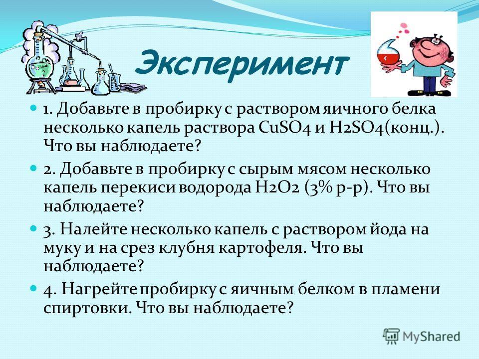Эксперимент 1. Добавьте в пробирку с раствором яичного белка несколько капель раствора CuSO4 и H2SO4(конц.). Что вы наблюдаете? 2. Добавьте в пробирку с сырым мясом несколько капель перекиси водорода H2O2 (3% р-р). Что вы наблюдаете? 3. Налейте неско