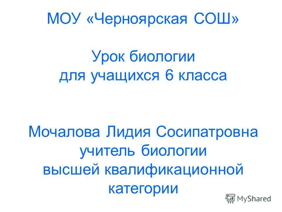 МОУ «Черноярская СОШ» Урок биологии для учащихся 6 класса Мочалова Лидия Сосипатровна учитель биологии высшей квалификационной категории