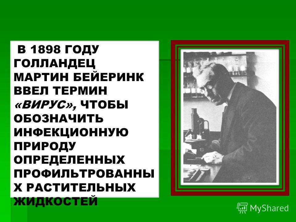 В 1898 ГОДУ ГОЛЛАНДЕЦ МАРТИН БЕЙЕРИНК ВВЕЛ ТЕРМИН «ВИРУС», ЧТОБЫ ОБОЗНАЧИТЬ ИНФЕКЦИОННУЮ ПРИРОДУ ОПРЕДЕЛЕННЫХ ПРОФИЛЬТРОВАННЫ Х РАСТИТЕЛЬНЫХ ЖИДКОСТЕЙ