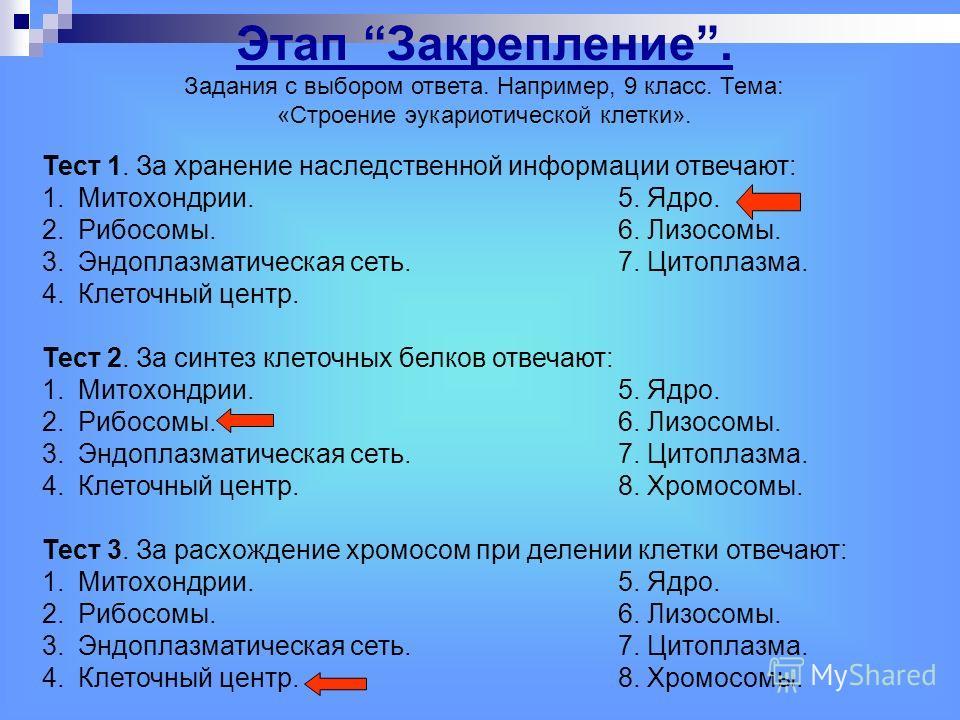 Тест 1. За хранение наследственной информации отвечают: 1.Митохондрии.5. Ядро. 2.Рибосомы.6. Лизосомы. 3. Эндоплазматическая сеть.7. Цитоплазма. 4. Клеточный центр. Тест 2. За синтез клеточных белков отвечают: 1.Митохондрии.5. Ядро. 2.Рибосомы.6. Лиз