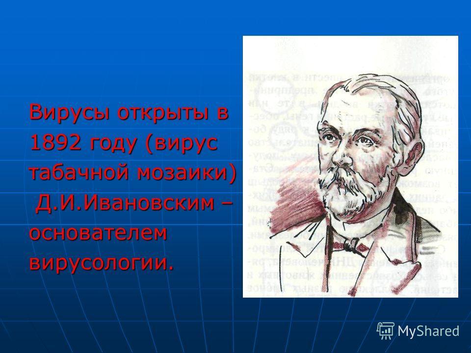Вирусы открыты в 1892 году (вирус табачной мозаики) Д.И.Ивановским – Д.И.Ивановским –основателемвирусологии.
