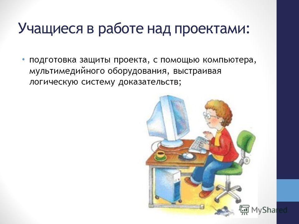 Учащиеся в работе над проектами: подготовка защиты проекта, с помощью компьютера, мультимедийного оборудования, выстраивая логическую систему доказательств;