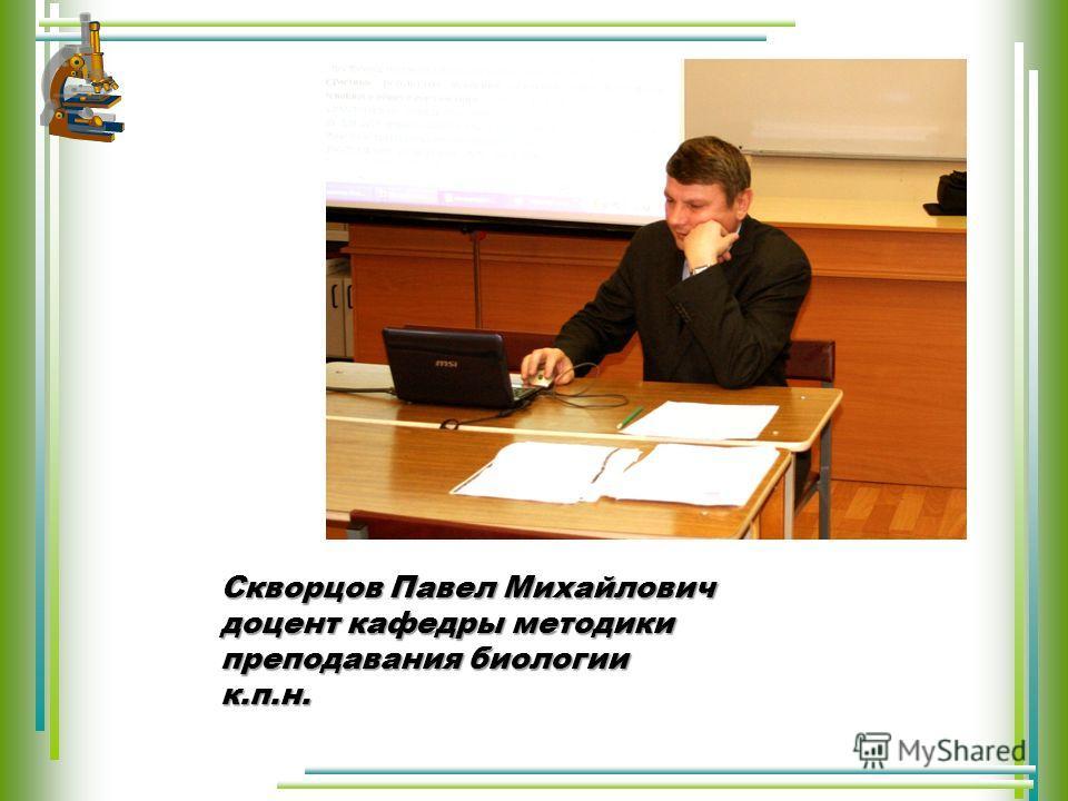 Скворцов Павел Михайлович доцент кафедры методики преподавания биологии к.п.н.